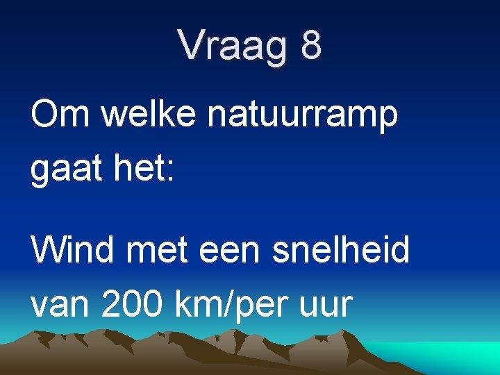 Vraag 8 Om welke natuurramp gaat het: Wind met een snelheid van 200 km/per