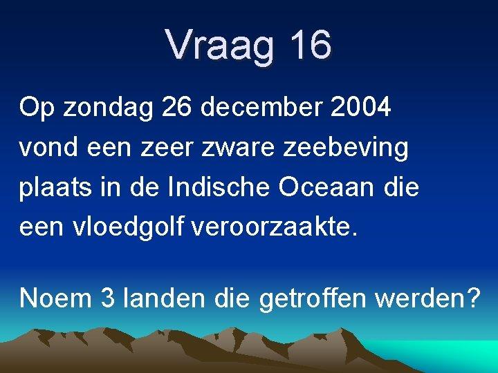 Vraag 16 Op zondag 26 december 2004 vond een zeer zware zeebeving plaats in