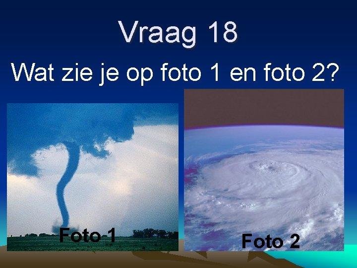 Vraag 18 Wat zie je op foto 1 en foto 2? Foto 1 Foto