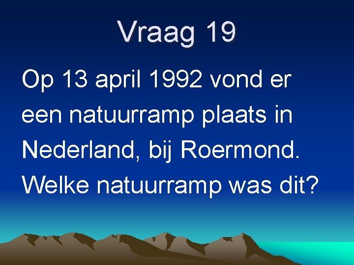 Vraag 19 Op 13 april 1992 vond er een natuurramp plaats in Nederland, bij