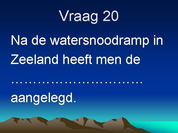 Vraag 20 Na de watersnoodramp in Zeeland heeft men de …………… aangelegd.