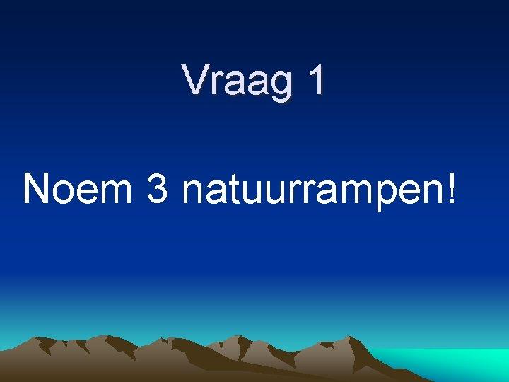 Vraag 1 Noem 3 natuurrampen!