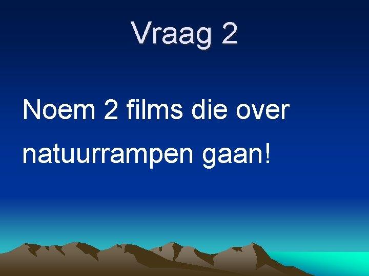Vraag 2 Noem 2 films die over natuurrampen gaan!