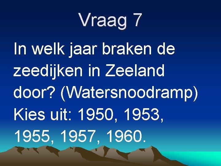Vraag 7 In welk jaar braken de zeedijken in Zeeland door? (Watersnoodramp) Kies uit: