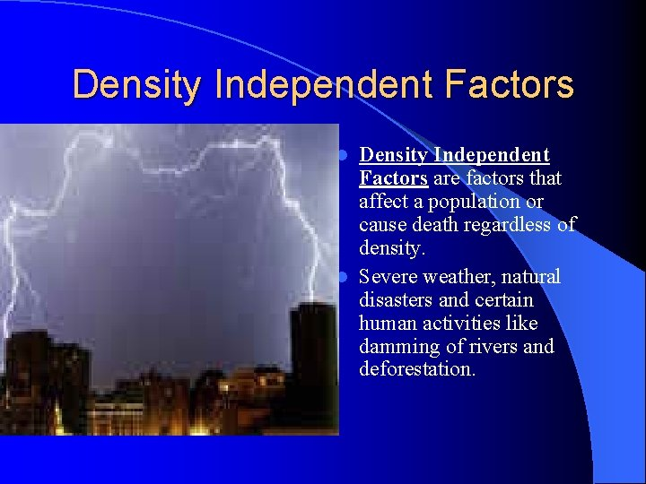 Density Independent Factors are factors that affect a population or cause death regardless of