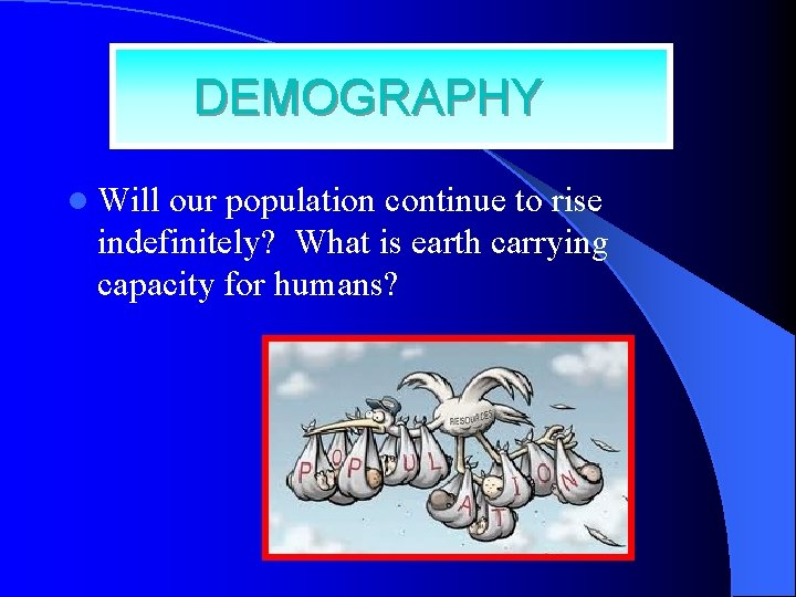DEMOGRAPHY l Will our population continue to rise indefinitely? What is earth carrying capacity