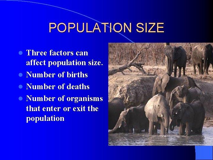POPULATION SIZE Three factors can affect population size. l Number of births l Number