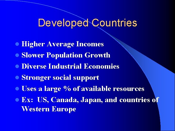 Developed Countries l Higher Average Incomes l Slower Population Growth l Diverse Industrial Economies