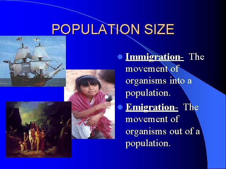 POPULATION SIZE l Immigration- The movement of organisms into a population. l Emigration- The
