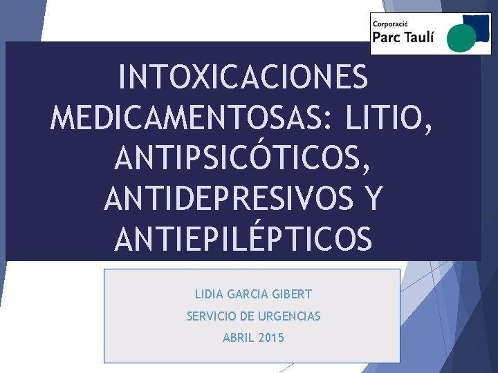 INTOXICACIONES MEDICAMENTOSAS: LITIO, ANTIPSICÓTICOS, ANTIDEPRESIVOS Y ANTIEPILÉPTICOS LIDIA GARCIA GIBERT SERVICIO DE URGENCIAS ABRIL