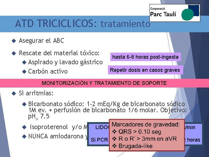 ATD TRICICLICOS: tratamiento Asegurar el ABC Rescate del material tóxico: Aspirado y lavado gástrico