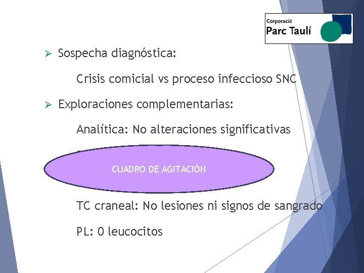 Ø Sospecha diagnóstica: Crisis comicial vs proceso infeccioso SNC Ø Exploraciones complementarias: Analítica: No