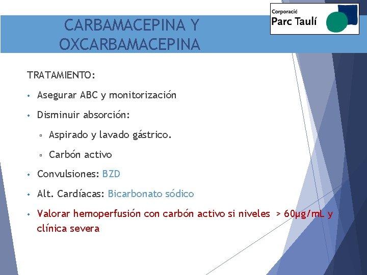 CARBAMACEPINA Y OXCARBAMACEPINA TRATAMIENTO: • Asegurar ABC y monitorización • Disminuir absorción: ▫ Aspirado