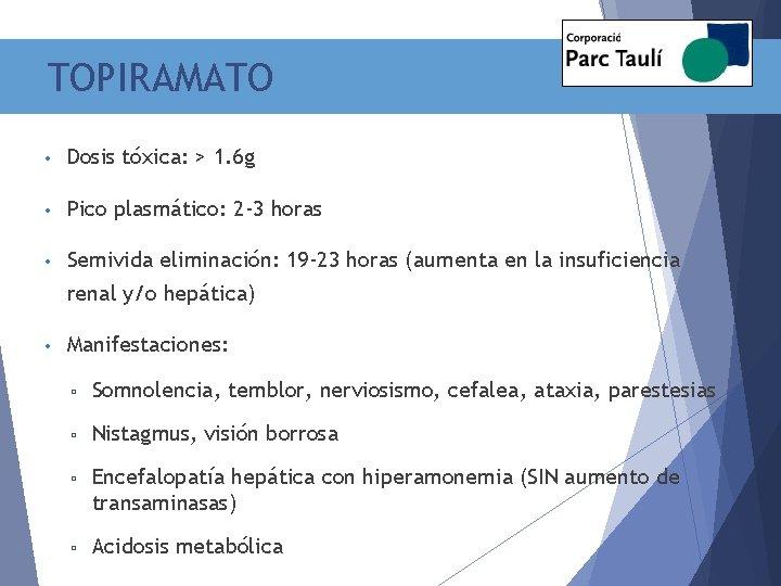 TOPIRAMATO • Dosis tóxica: > 1. 6 g • Pico plasmático: 2 -3 horas