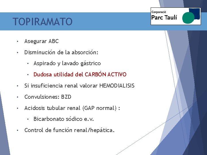 TOPIRAMATO • Asegurar ABC • Disminución de la absorción: • Aspirado y lavado gástrico