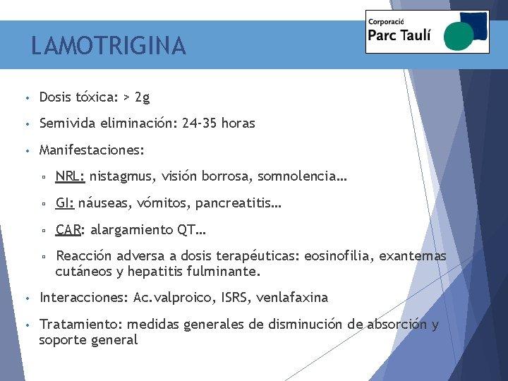 LAMOTRIGINA • Dosis tóxica: > 2 g • Semivida eliminación: 24 -35 horas •