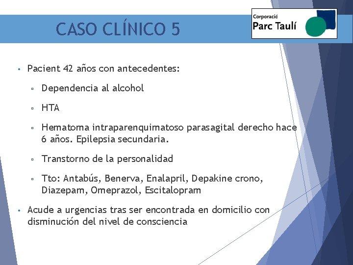CASO CLÍNICO 5 • • Pacient 42 años con antecedentes: ▫ Dependencia al alcohol