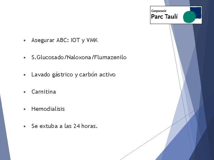 § Asegurar ABC: IOT y VMK § S. Glucosado/Naloxona/Flumazenilo § Lavado gástrico y carbón