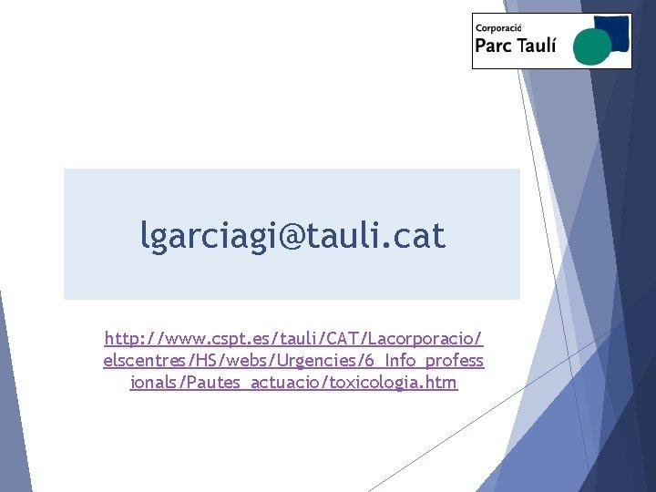 lgarciagi@tauli. cat http: //www. cspt. es/tauli/CAT/Lacorporacio/ elscentres/HS/webs/Urgencies/6_Info_profess ionals/Pautes_actuacio/toxicologia. htm