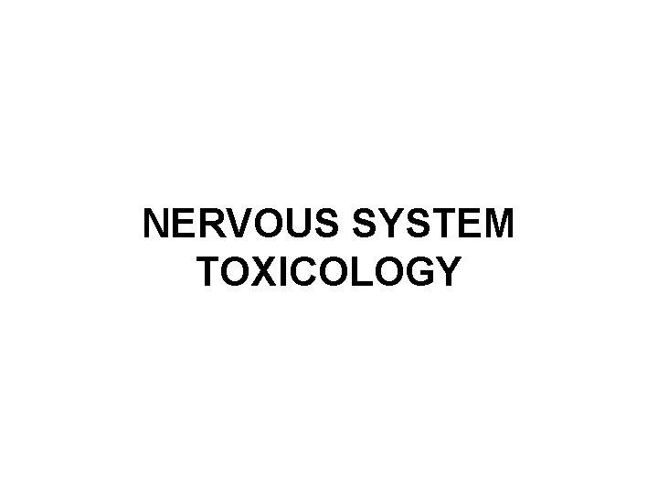 NERVOUS SYSTEM TOXICOLOGY