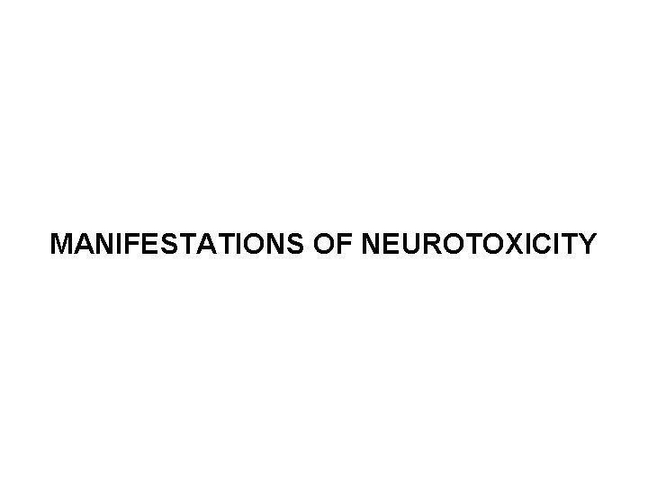 MANIFESTATIONS OF NEUROTOXICITY