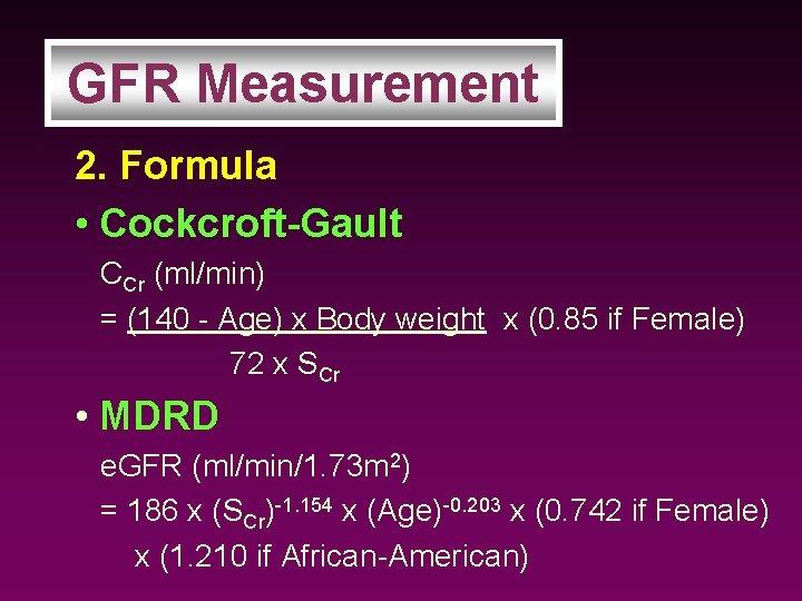 GFR Measurement 2. Formula • Cockcroft-Gault CCr (ml/min) = (140 - Age) x Body