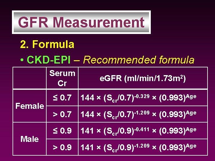 GFR Measurement 2. Formula • CKD-EPI – Recommended formula Serum Cr Female Male e.