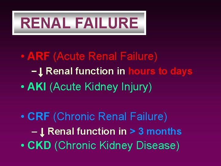 RENAL FAILURE • ARF (Acute Renal Failure) – ↓ Renal function in hours to
