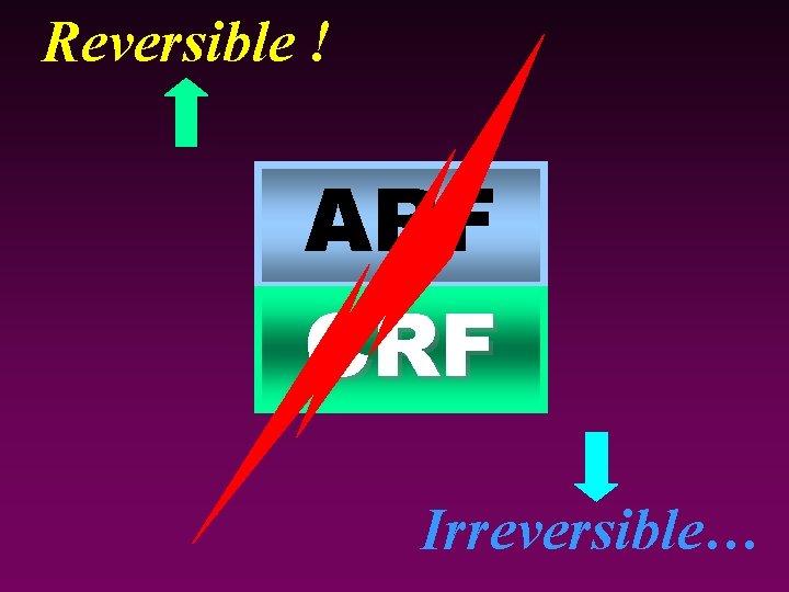 Reversible ! ARF CRF Irreversible…
