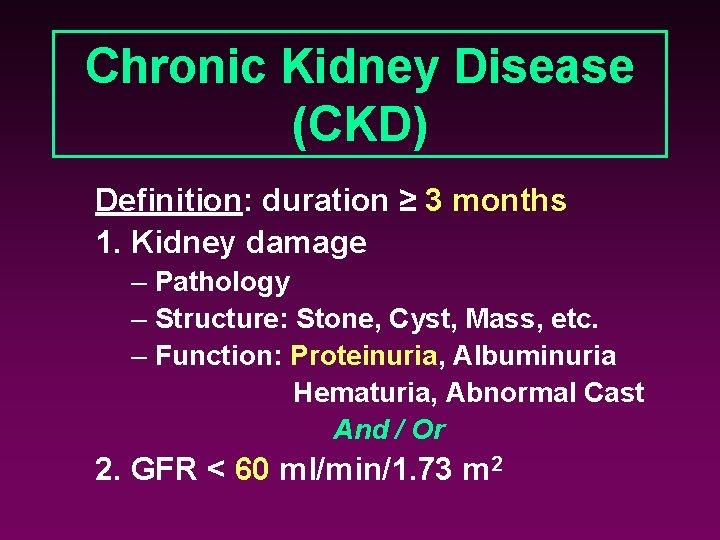 Chronic Kidney Disease (CKD) Definition: duration ≥ 3 months 1. Kidney damage – Pathology