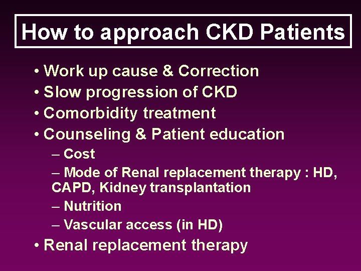 How to approach CKD Patients • Work up cause & Correction • Slow progression