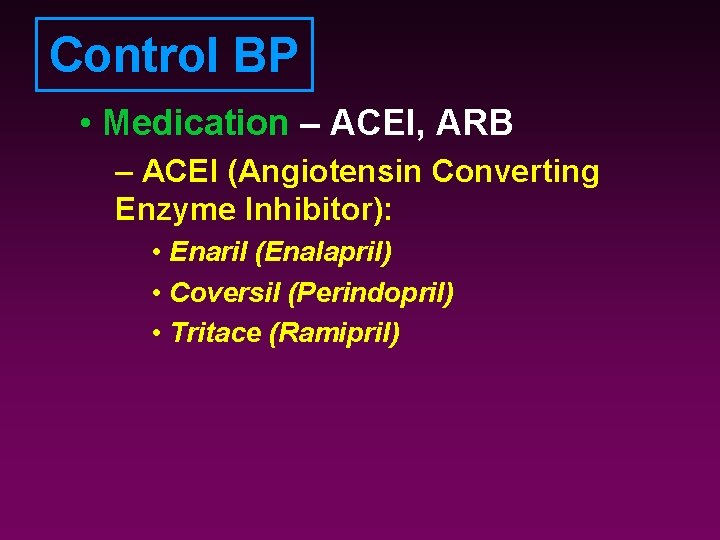 Control BP • Medication – ACEI, ARB – ACEI (Angiotensin Converting Enzyme Inhibitor): •