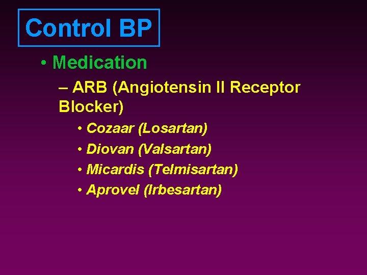 Control BP • Medication – ARB (Angiotensin II Receptor Blocker) • Cozaar (Losartan) •