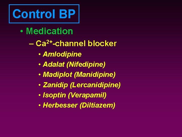 Control BP • Medication – Ca 2+-channel blocker • Amlodipine • Adalat (Nifedipine) •