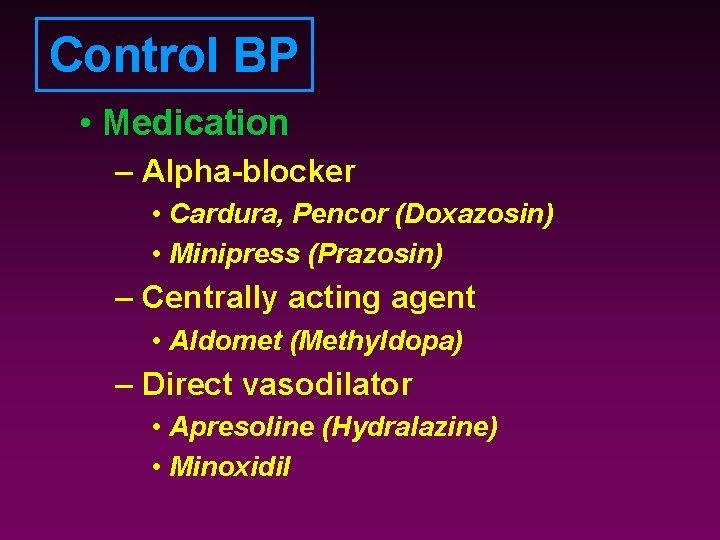 Control BP • Medication – Alpha-blocker • Cardura, Pencor (Doxazosin) • Minipress (Prazosin) –