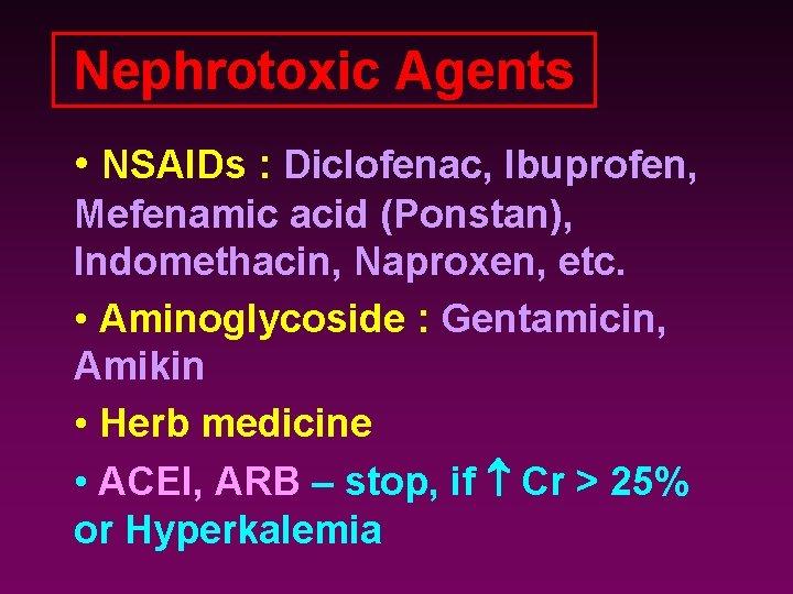 Nephrotoxic Agents • NSAIDs : Diclofenac, Ibuprofen, Mefenamic acid (Ponstan), Indomethacin, Naproxen, etc. •