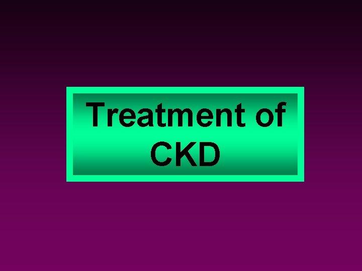 Treatment of CKD