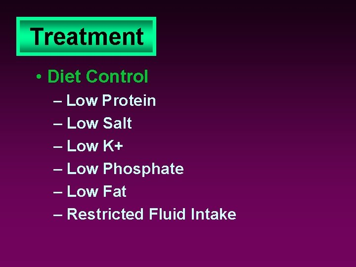 Treatment • Diet Control – Low Protein – Low Salt – Low K+ –