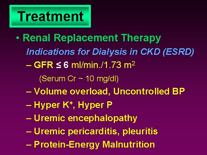 Treatment • Renal Replacement Therapy Indications for Dialysis in CKD (ESRD) – GFR ≤