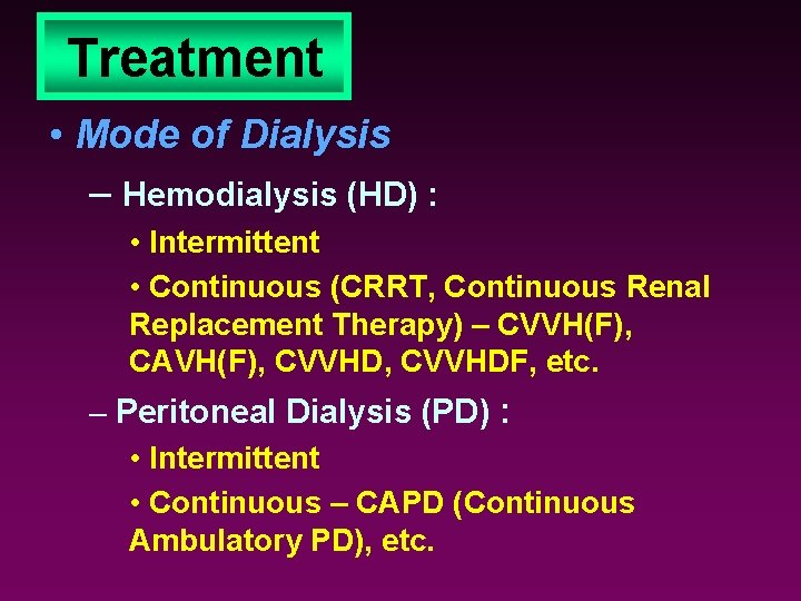 Treatment • Mode of Dialysis – Hemodialysis (HD) : • Intermittent • Continuous (CRRT,