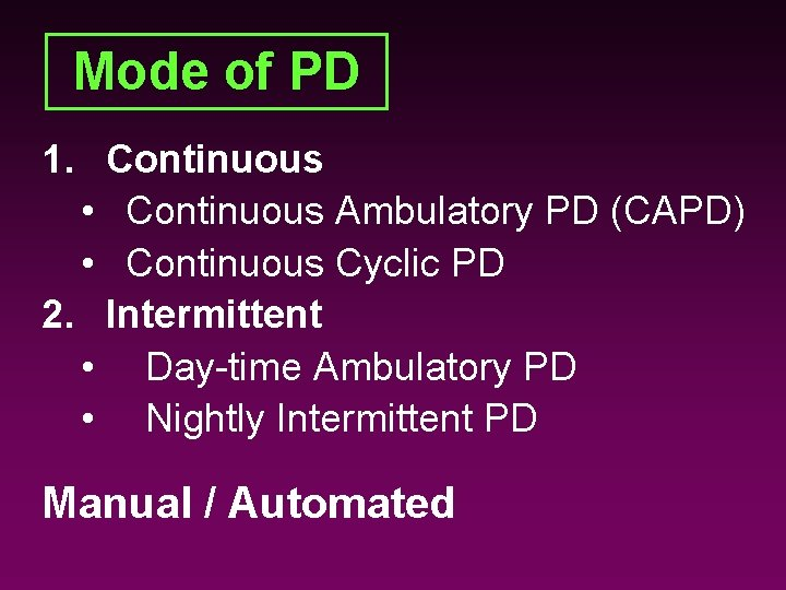 Mode of PD 1. Continuous • Continuous Ambulatory PD (CAPD) • Continuous Cyclic PD