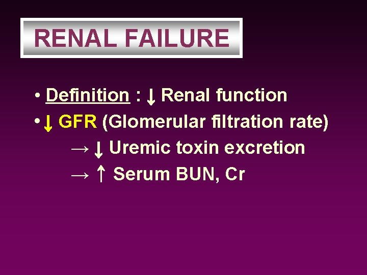 RENAL FAILURE • Definition : ↓ Renal function • ↓ GFR (Glomerular filtration rate)
