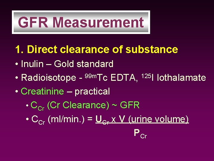 GFR Measurement 1. Direct clearance of substance • Inulin – Gold standard • Radioisotope