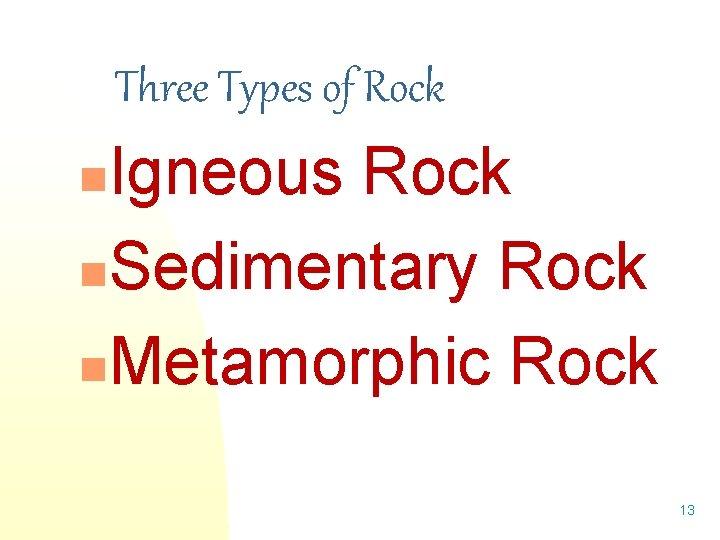 Three Types of Rock Igneous Rock n. Sedimentary Rock n. Metamorphic Rock n 13