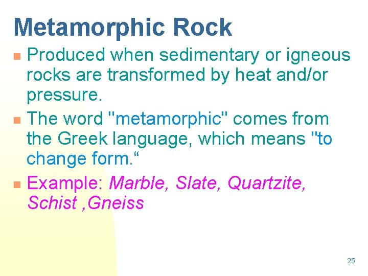 Metamorphic Rock Produced when sedimentary or igneous rocks are transformed by heat and/or pressure.