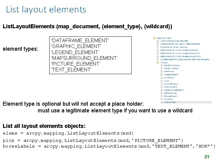 List layout elements List. Layout. Elements (map_document, {element_type}, {wildcard}) element types: 'DATAFRAME_ELEMENT' 'GRAPHIC_ELEMENT' 'LEGEND_ELEMENT'