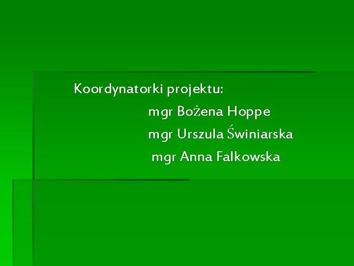 Koordynatorki projektu: mgr Bożena Hoppe mgr Urszula Świniarska mgr Anna Falkowska