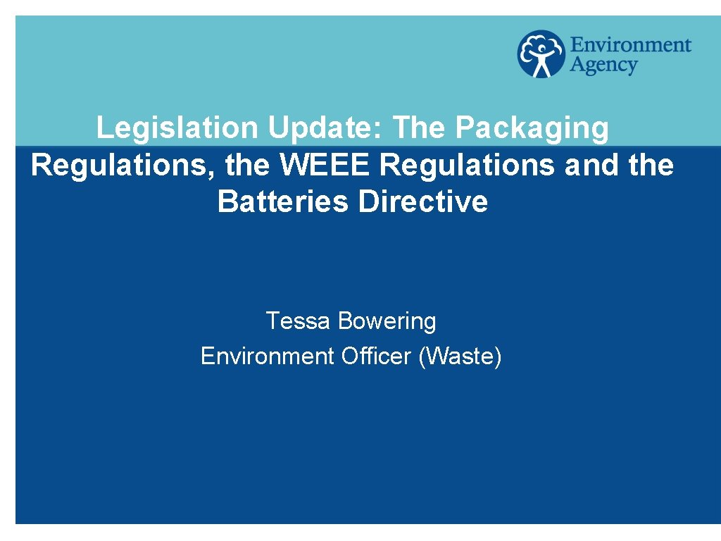 Legislation Update: The Packaging Regulations, the WEEE Regulations and the Batteries Directive Tessa Bowering