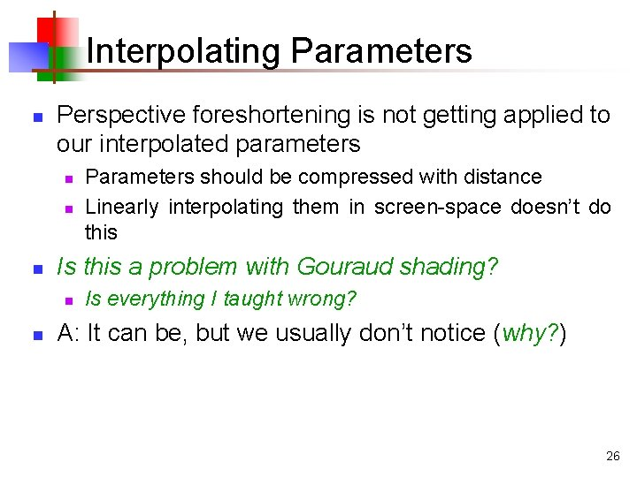 Interpolating Parameters n Perspective foreshortening is not getting applied to our interpolated parameters n