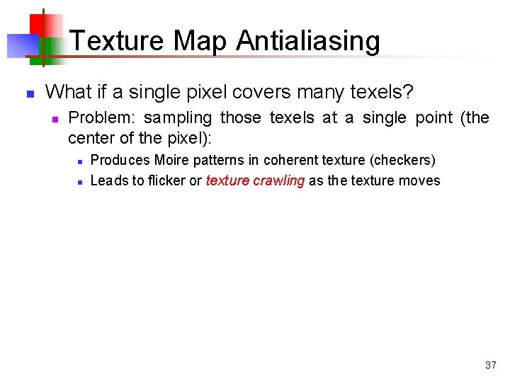 Texture Map Antialiasing n What if a single pixel covers many texels? n Problem: